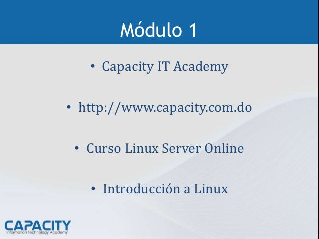 Módulo 1 • Capacity IT Academy • http://www.capacity.com.do • Curso Linux Server Online • Introducción a Linux