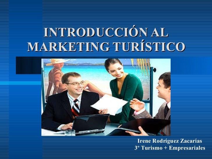 INTRODUCCIÓN AL MARKETING TURÍSTICO Irene Rodríguez Zacarías 3º Turismo + Empresariales