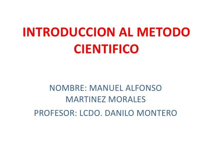INTRODUCCION AL METODO       CIENTIFICO    NOMBRE: MANUEL ALFONSO       MARTINEZ MORALES PROFESOR: LCDO. DANILO MONTERO