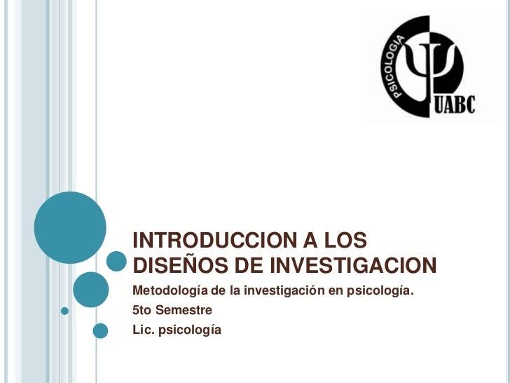 INTRODUCCION A LOS DISEÑOS DE INVESTIGACION<br />Metodología de la investigación en psicología.<br />5to Semestre<br />Lic...