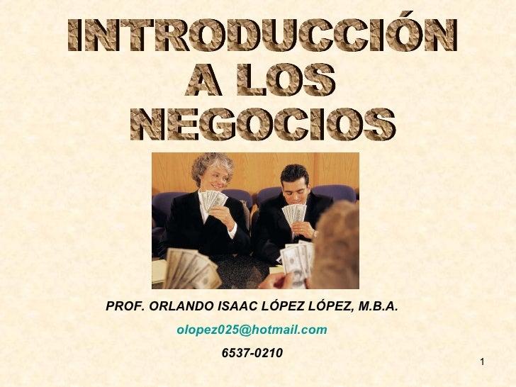 INTRODUCCIÓN A LOS NEGOCIOS PROF. ORLANDO ISAAC LÓPEZ LÓPEZ, M.B.A. [email_address] 6537-0210