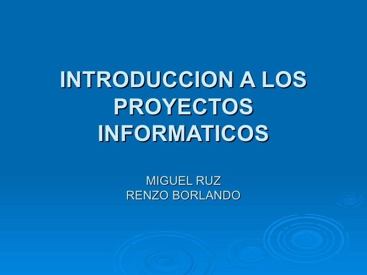 INTRODUCCION A LOS PROYECTOS INFORMATICOS MIGUEL RUZ RENZO BORLANDO