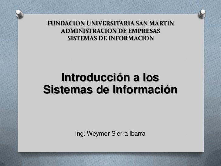 FUNDACION UNIVERSITARIA SAN MARTIN ADMINISTRACION DE EMPRESASSISTEMAS DE INFORMACION<br />Introducción a los Sistemas de I...
