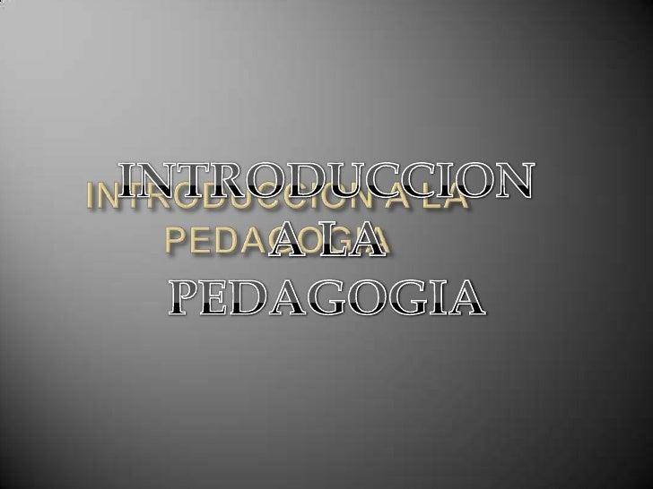 INTRODUCCION A LAPEDAGOGIA<br />INTRODUCCION A LA <br />PEDAGOGIA<br />