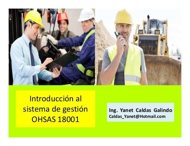 Introducción al sistema de gestión Ohsas 18001 Ing. Yanet Caldas Galindo CIP: 115456 Caldas_Yanet@Hotmail.com
