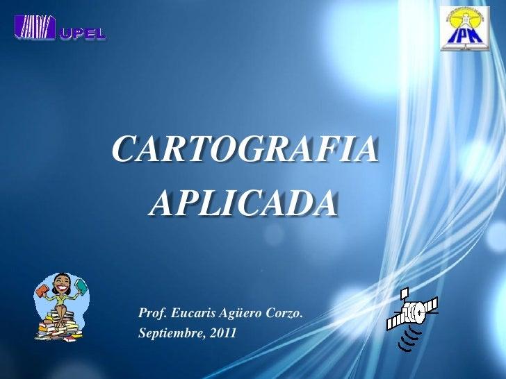 CARTOGRAFIA  APLICADA Prof. Eucaris Agüero Corzo. Septiembre, 2011