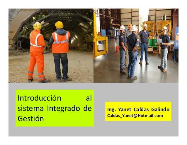 Introducción al sistema Integrado de Gestión Ing. Yanet Caldas Galindo CIP: 115456 Caldas_Yanet@Hotmail.com