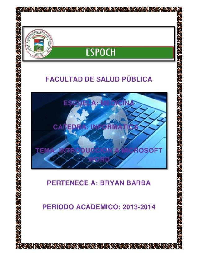 FACULTAD DE SALUD PÚBLICA  ESCUELA: MEDICINA  CATEDRA: INFORMATICA  TEMA: INTRODUCCION A MICROSOFT WORD  PERTENECE A: BRYA...