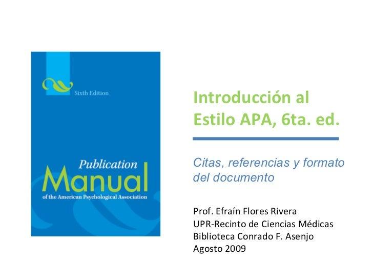Introducción alEstilo APA, 6ta. ed.Citas, referencias y formatodel documentoProf. Efraín Flores RiveraUPR-Recinto de Cienc...