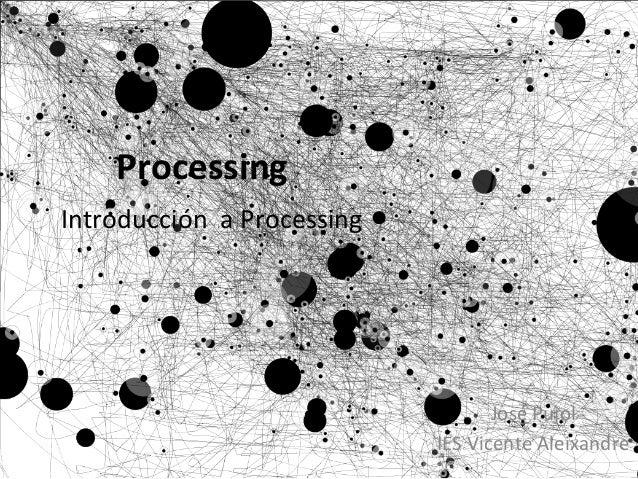 Processing   Introducción    a  Processing   José  Pujol   IES  Vicente  Aleixandre