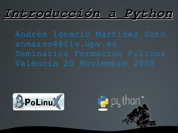 IntroducciónaPython  AndrésIgnacioMartínezSoto  anmarso4@fiv.upv.es  SeminariosFormaciónPolinux  València20Noviem...