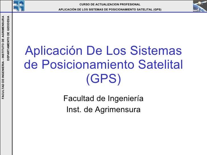Aplicación De Los Sistemas de Posicionamiento Satelital (GPS) Facultad de Ingeniería Inst. de Agrimensura CURSO DE ACTUALI...