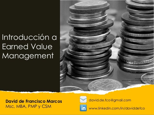 David de Francisco Marcos Msc, MBA, PMP y CSM Introducción a Earned Value Management david.de.fco@gmail.com www.linkedin.c...