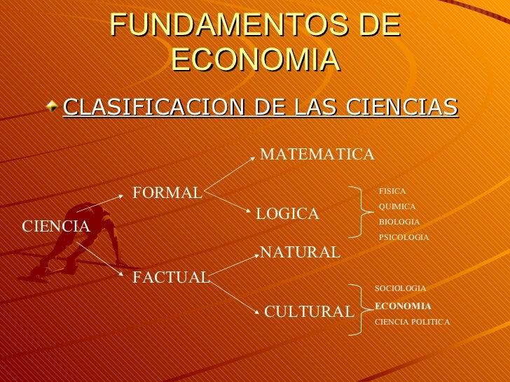 FUNDAMENTOS DE ECONOMIA <ul><li>CLASIFICACION DE LAS CIENCIAS </li></ul>SOCIOLOGIA ECONOMIA CIENCIA POLITICA CIENCIA FORMA...