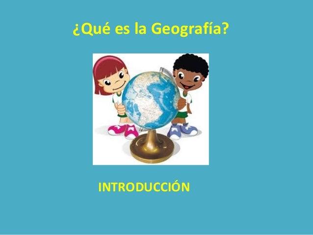 ¿Qué es la Geografía?  INTRODUCCIÓN