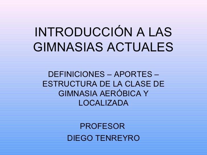 INTRODUCCIÓN A LASGIMNASIAS ACTUALES  DEFINICIONES – APORTES – ESTRUCTURA DE LA CLASE DE    GIMNASIA AERÓBICA Y         LO...