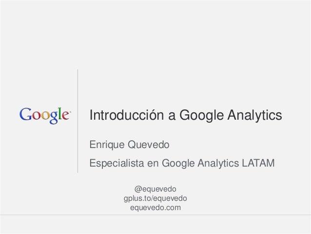 Introducción a Google AnalyticsEnrique QuevedoEspecialista en Google Analytics LATAM          @equevedo       gplus.to/equ...