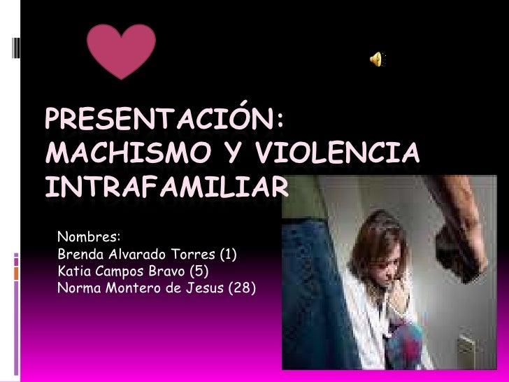 PRESENTACIÓN:MACHISMO Y VIOLENCIAINTRAFAMILIARNombres:Brenda Alvarado Torres (1)Katia Campos Bravo (5)Norma Montero de Jes...