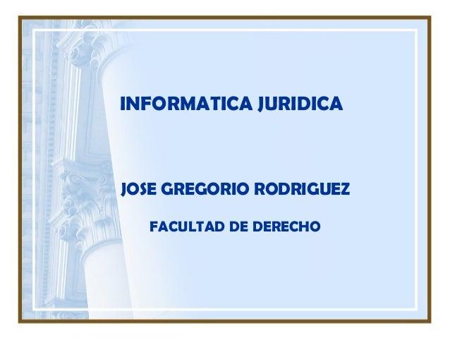 INFORMATICA JURIDICAJOSE GREGORIO RODRIGUEZFACULTAD DE DERECHO
