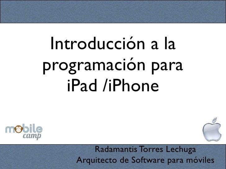 Introducción a laprogramación para   iPad /iPhone        Radamantis Torres Lechuga    Arquitecto de Software para móviles