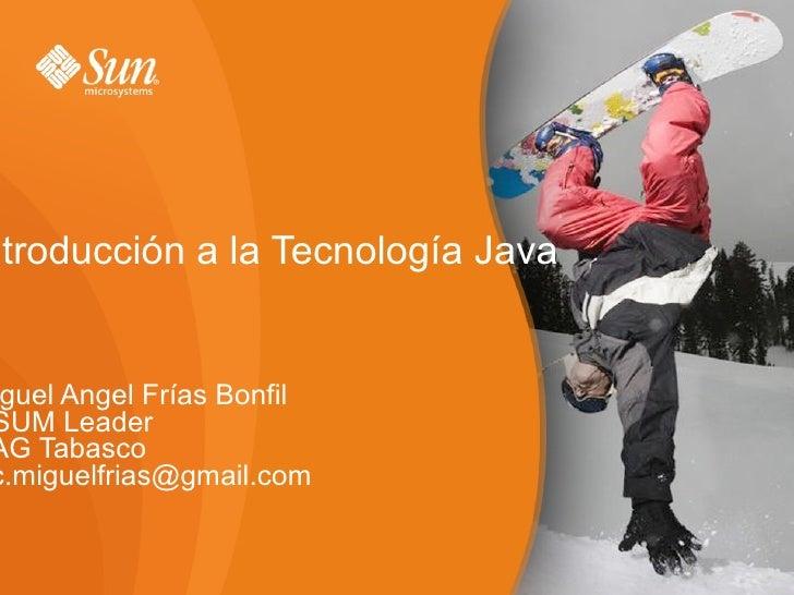Introducción a la Tecnología Java Miguel Angel Frías Bonfil OSUM Leader UAG Tabasco [email_address]