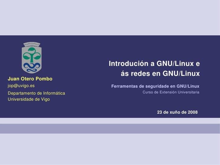 Introdución a GNU/Linux e                                   ás redes en GNU/Linux Juan Otero Pombo jop@uvigo.es           ...
