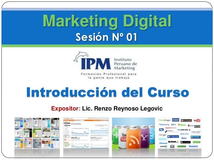 Marketing Digital           Sesión Nº 01Introducción del Curso   Expositor: Lic. Renzo Reynoso Legovic