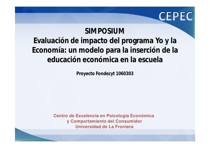 SIMPOSIUM Evaluación de impacto del programa Yo y la Economía: un modelo para la inserción de la     educación económica e...