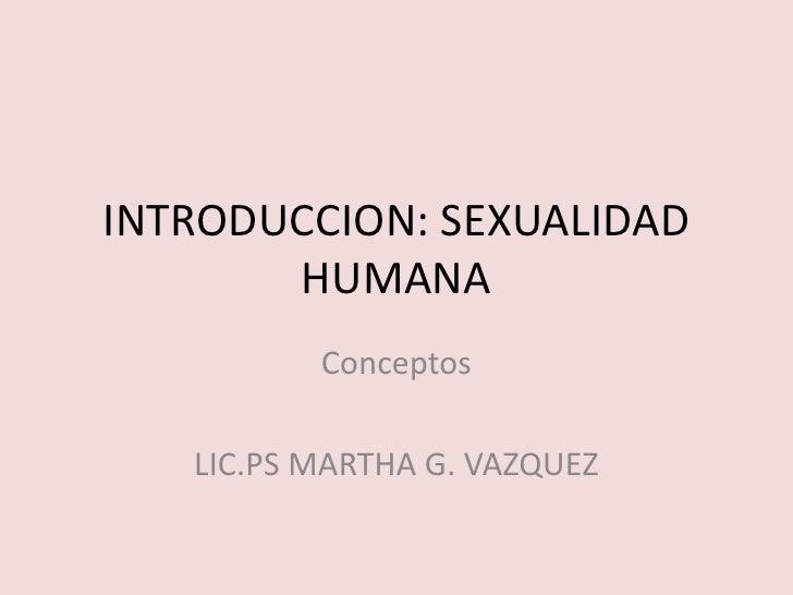 INTRODUCCION: SEXUALIDAD HUMANA<br />Conceptos<br />LIC.PS MARTHA G. VAZQUEZ<br />