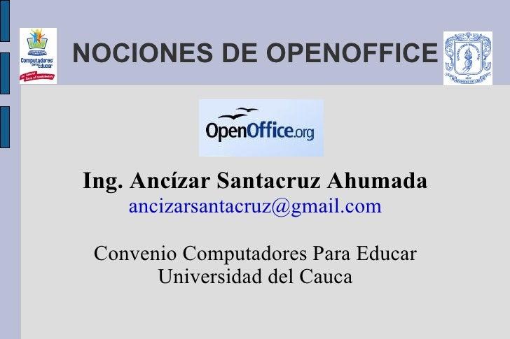NOCIONES DE OPENOFFICE    Ing. Ancízar Santacruz Ahumada     ancizarsantacruz@gmail.com   Convenio Computadores Para Educa...