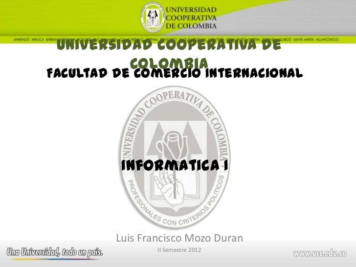 Universidad Cooperativa de          ColombiaFacultad de Comercio Internacional          Informatica I         Luis Francis...