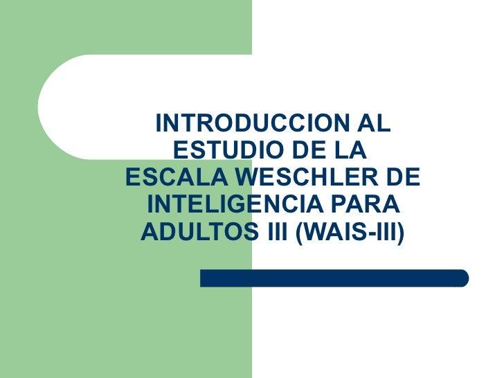 INTRODUCCION AL ESTUDIO DE LA  ESCALA WESCHLER DE INTELIGENCIA PARA ADULTOS III (WAIS-III)