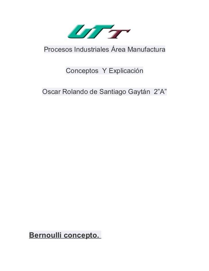 """Procesos Industriales Área Manufactura         Conceptos Y Explicación   Oscar Rolando de Santiago Gaytán 2""""A""""Bernoulli co..."""