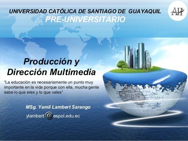 UNIVERSIDAD CATÓLICA DE SANTIAGO DE GUAYAQUIL                      PRE-UNIVERSITARIO     Producción y Dirección Multimedia...