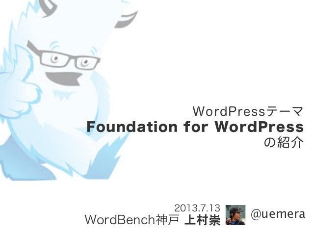 WordPressテーマ Foundation for WordPress の紹介 2013.7.13 WordBench神戸 上村崇 @uemera