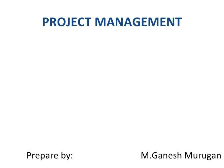 PROJECT MANAGEMENT <ul><li>Prepare by:  M.Ganesh Murugan </li></ul>