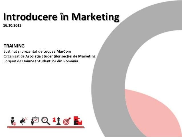 Introducere în Marketing 16.10.2013  TRAINING  Susținut și prezentat de Loopaa MarCom Organizat de Asociația Studenților s...