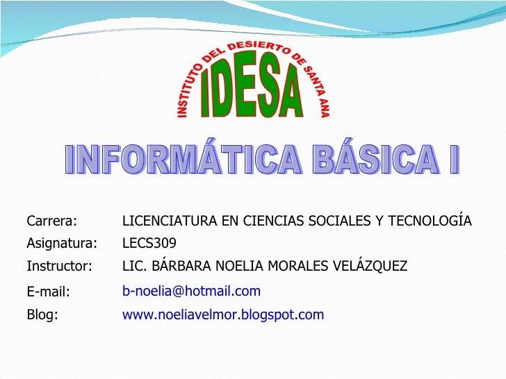 INFORMÁTICA BÁSICA I www.noeliavelmor.blogspot.com   Blog: [email_address] E-mail: LIC. BÁRBARA NOELIA MORALES VELÁZQUEZ I...