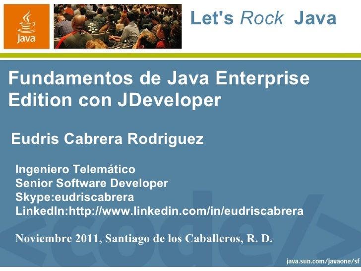 Lets Rock JavaFundamentos de Java EnterpriseEdition con JDeveloperEudris Cabrera RodriguezIngeniero TelemáticoSenior Softw...