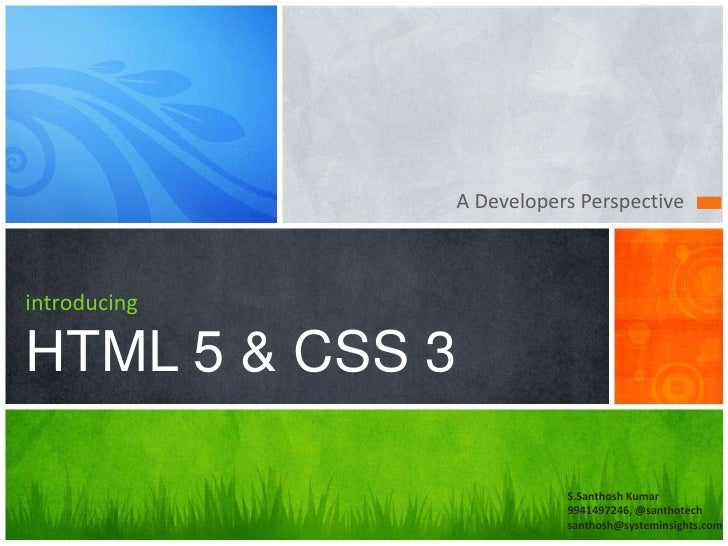 A Developers Perspective introducingHTML 5 & CSS 3 S.Santhosh Kumar 9941497246, @santhotech santhosh@systeminsights.com