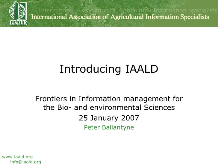 Introducing IAALD Frontiers in Information management for the Bio- and environmental Sciences 25 January 2007 Peter Ballan...