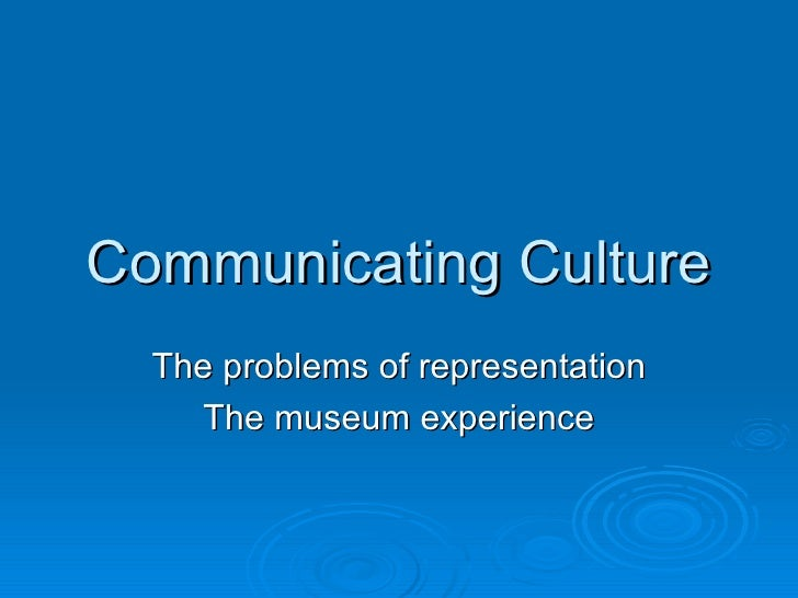 Communicating Culture The problems of representation The museum experience