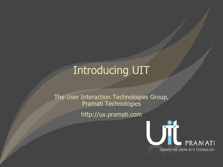 The User Interaction Technologies Group, Pramati Technologies http://ux.pramati.com Introducing UIT