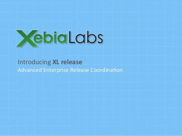 Introducing	   XL	   release	    Advanced	   Enterprise	   Release	   Coordina6on