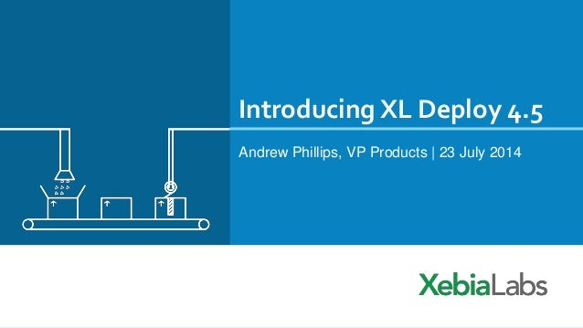 Introducing XL Deploy 4.5 Andrew Phillips, VP Products | 23 July 2014