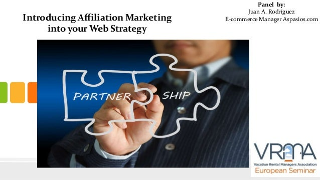 Introducing Affiliation Marketing into your Web Strategy  Panel by: Juan A. Rodríguez E-commerce Manager Aspasios.com