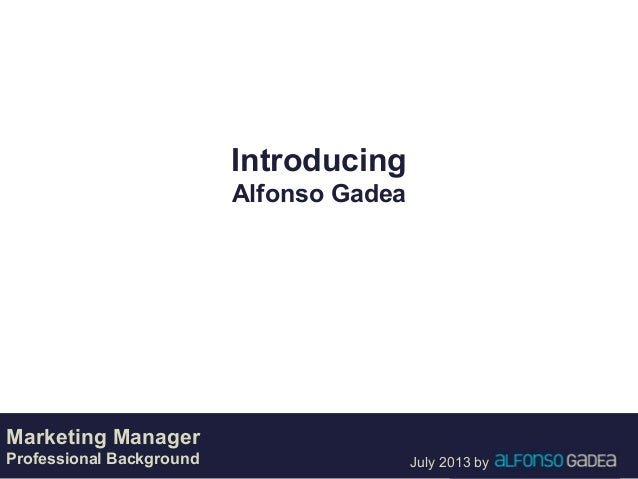 July 2013 by Introducing Alfonso Gadea Marketing Manager Professional Background