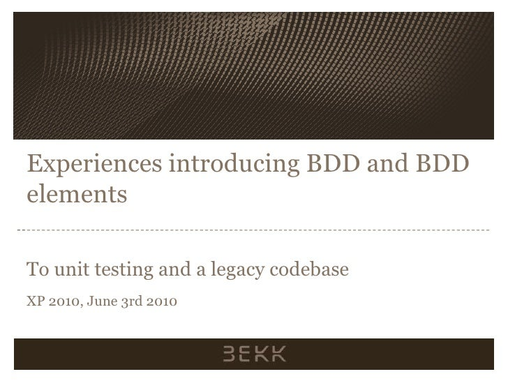 Experiences introducing BDD and BDD elements  To unit testing and a legacy codebase XP 2010, June 3rd 2010