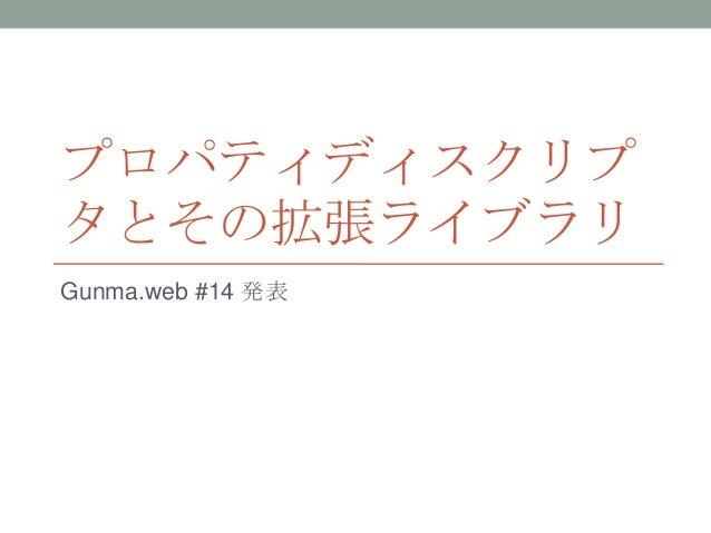 プロパティディスクリプ タとその拡張ライブラリ Gunma.web #14 発表