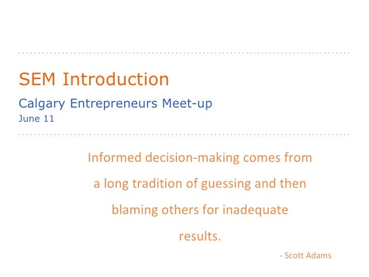 SEM Introduction Calgary Entrepreneurs Meet-up June 11 Informed decision-making comes from a long tradition of guessing an...